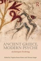Ancient Greece, Modern Psyche - Archetypes Evolving ebook by Virginia Beane Rutter, Thomas Singer