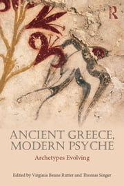 Ancient Greece, Modern Psyche - Archetypes Evolving ebook by Virginia Beane Rutter,Thomas Singer