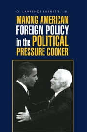 MAKING AMERICAN FOREIGN POLICY in the POLITICAL PRESSURE COOKER ebook by O. Lawrence Burnette, Jr.