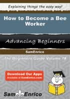 How to Become a Bee Worker - How to Become a Bee Worker ebook by Leighann Unger