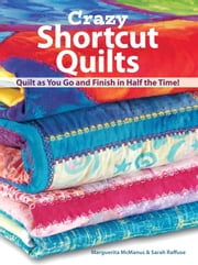 Crazy Shortcut Quilts - Quilt as You Go and Finish in Half the Time! ebook by Marguerita Mcmanus, Sarah Raffuse
