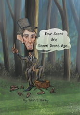 Four Score and Seven Beers Ago... ebook by Brian T Shirley