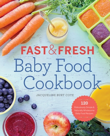 Fast and Fresh Baby Food Cookbook: 120 Ridiculously Simple and Naturally Wholesome Baby Food Recipes ebook by Jacqueline Burt Cote