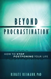 Beyond Procrastination™ - How To Stop Postponing Your Life ebook by Renate Reimann