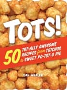 Tots! - 50 Tot-ally Awesome Recipes from Totchos to Sweet Po-tot-o Pie ebook by Dan Whalen