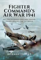 Fighter Commands Air War, 1941 - RAF Circus Operations and Fighter Sweeps Against the Luftwaffe ebook by Norman Franks