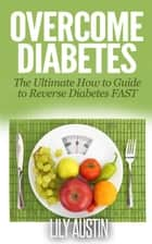 Overcome Diabetes - The Ultimate How to Guide to Reverse Diabetes FAST - diabetes diet, diabetes for dummies, diabetes without drugs, diabetes solution, #1 ebook by L.W. Wilson, Lily Austin