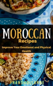 The Best Moroccan Recipes: Improve Your Emotional and Physical Health