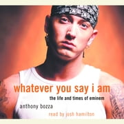 Whatever You Say I Am - The Life and Times of Eminem audiobook by Anthony Bozza