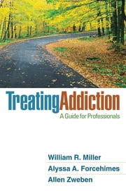 Treating Addiction - A Guide for Professionals ebook by William R. Miller, Phd,Alyssa A. Forcehimes, PhD,Allen Zweben, PhD