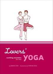 Lovers' Yoga - Soothing Stretches for Two ebook by Darrin Zeer,Thorina Rose