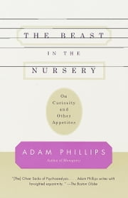 The Beast in the Nursery - On Curiosity and Other Appetites ebook by Adam Phillips