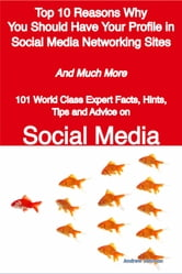Top 10 Reasons Why You Should Have Your Profile in Social Media Networking Sites - And Much More - 101 World Class Expert Facts, Hints, Tips and Advice on Social Media ebook by Andrew Johnson