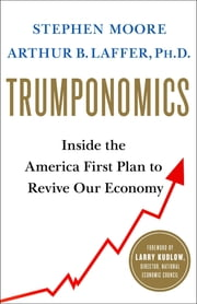Trumponomics - Inside the America First Plan to Revive Our Economy eBook by Stephen Moore, Arthur B. Laffer