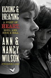 Kicking and Dreaming: A Story of Heart, Soul, and Rock and Roll - A Story of Heart, Soul, and Rock and Roll ebook by Ann Wilson,Nancy Wilson