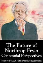 The Future of Northrop Frye: Centennial Perspectives (From the Vault: UTQ Special Collections) ebook by Germaine Warkentin, Linda Hutcheon
