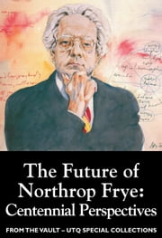 The Future of Northrop Frye: Centennial Perspectives (From the Vault: UTQ Special Collections) ebook by Germaine Warkentin,Linda Hutcheon