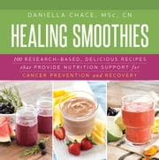 Healing Smoothies - 100 Research-Based, Delicious Recipes That Provide Nutrition Support for Cancer Prevention and Recovery ebook by M.S. Daniella Chace
