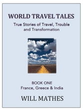 World Travel Tales: True Stories of Travel, Trouble and Transformation - France, Greece and India ebook by Willy Mathes