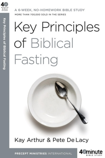 Key Principles of Biblical Fasting - A 6-Week, No-Homework Bible Study ebook by Kay Arthur,Pete DeLacy
