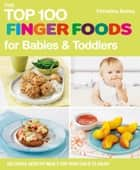 The Top 100 Finger Foods for Babies & Toddlers: Delicious, Healthy Meals for Your Toddler ebook by Christine Bailey