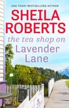 The Tea Shop On Lavender Lane ebook by Sheila Roberts