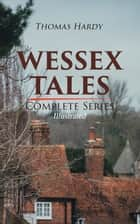WESSEX TALES - Complete Series (Illustrated) - 12 Novels & 6 Short Stories, Including Far from the Madding Crowd, Tess of the d'Urbervilles, Jude the Obscure, The Return of the Native, The Mayor of Casterbridge, The Trumpet-Major… ebook by Thomas Hardy, Helen Paterson Allingham, J. Abbott Pasquier,...