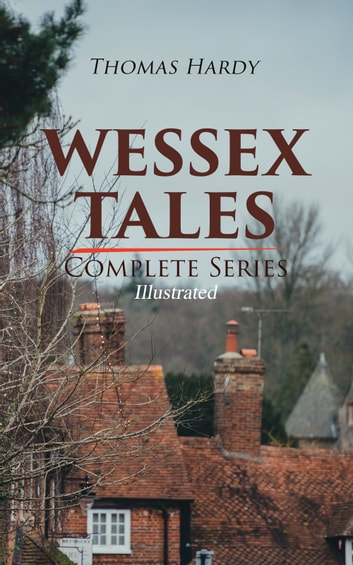 WESSEX TALES - Complete Series (Illustrated) - 12 Novels & 6 Short Stories, Including Far from the Madding Crowd, Tess of the d'Urbervilles, Jude the Obscure, The Return of the Native, The Mayor of Casterbridge, The Trumpet-Major… ebook by Thomas Hardy