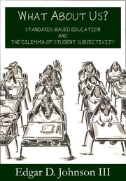 What about Us? Standards-Based Education and the Dilemma of Student Subjectivity ebook by Johnson, Edgar D.