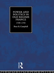 Power and Politics in Old Regime France, 1720-1745 ebook by Peter Campbell