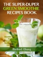 The Super-Duper Green Smoothie Recipe Book! Smoothie Cleanse Recipes For Liver Detox, Health and Weight Loss Galore! ebook by Michael Chung