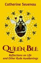 Queen Bee: Reflections on Life and Other Rude Awakenings ebook by Catherine Sevenau