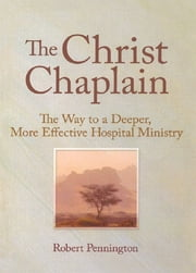The Christ Chaplain - The Way to a Deeper, More Effective Hospital Ministry ebook by Andrew J Weaver