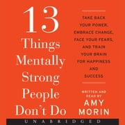 13 Things Mentally Strong People Don't Do - Take Back Your Power, Embrace Change, Face Your Fears, and Train Your Brain for Happienss and Success Audiolibro by Amy Morin