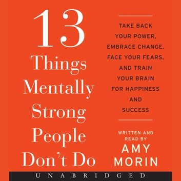 13 Things Mentally Strong People Don't Do - Take Back Your Power, Embrace Change, Face Your Fears, and Train Your Brain for Happienss and Success audiobook by Amy Morin