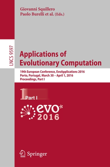 Applications of Evolutionary Computation - 19th European Conference, EvoApplications 2016, Porto, Portugal, March 30 -- April 1, 2016, Proceedings, Part I ebook by
