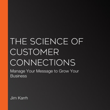 Science of Customer Connections, The - Manage Your Message to Grow Your Business audiobook by Jim Karrh, PhD