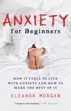 Anxiety for Beginners - How It Feels to Live With Anxiety and How To Make The Best Of It eBook by Eleanor Morgan