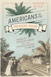 Americans in the Treasure House - Travel to Porfirian Mexico and the Cultural Politics of Empire ebook by Jason Ruiz