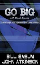 Go BIG with Small Groups - Eleven Steps to an Explosive Small Group Ministry ebook by Bill Easum, John Atkinson