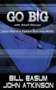 Go BIG with Small Groups - Eleven Steps to an Explosive Small Group Ministry ebook by John Atkinson,Bill Easum