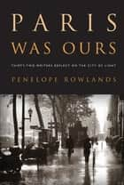 Paris Was Ours: Thirty-two Writers Reflect on the City of Light ebook by Penelope Rowlands