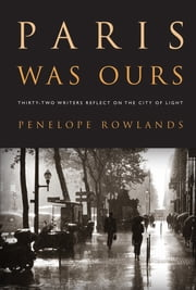 Paris Was Ours: Thirty-two Writers Reflect on the City of Light - Thirty-two Writers Reflect on the City of Light ebook by Penelope Rowlands