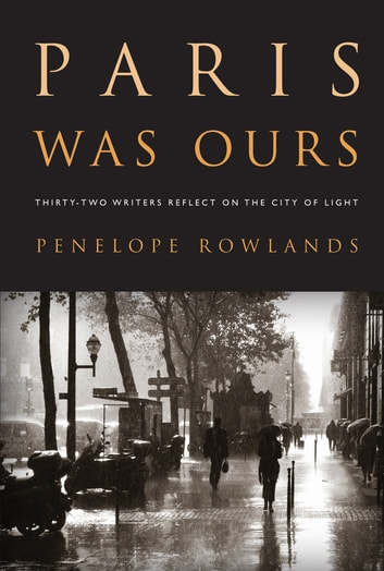 Paris Was Ours - Thirty-two Writers Reflect on the City of Light ebook by Penelope Rowlands
