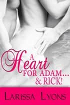 A Heart for Adam…& Rick (Contemporary Ménage Erotica) ebook by Larissa Lyons