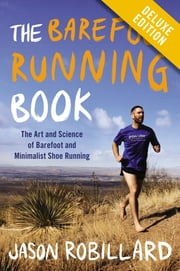 The Barefoot Running Book Deluxe - The Art and Science of Barefoot and Minimalist Shoe Running ebook by Jason Robillard