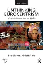 Unthinking Eurocentrism - Multiculturalism and the Media ebook by Ella Shohat, Robert Stam