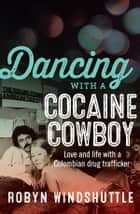 Dancing with a Cocaine Cowboy - Love and life with a Colombian drug trafficker ebook by Robyn Windshuttle