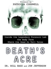 Death's Acre - Inside the Legendary Forensic Lab the Body Farm Where the Dead Do Tell Tales ebook by William Bass,Jon Jefferson