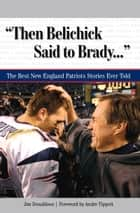 """Then Belichick Said to Brady. . ."" - The Best New England Patriots Stories Ever Told ebook by Jim Donaldson, Andre Tippett"